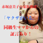 赤堀恵美子の家族構成!「ヤクザがいる」同級生ママからの証言あり!